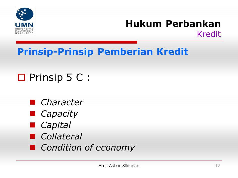 Arus Akbar Silondae12 Hukum Perbankan Kredit Prinsip-Prinsip Pemberian Kredit  Prinsip 5 C : Character Capacity Capital Collateral Condition of econo
