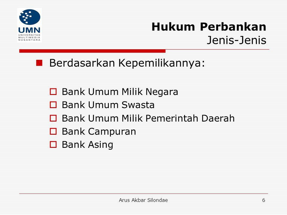 Arus Akbar Silondae7 Hukum Perbankan Jenis-Jenis  Berdasarkan Bentuk Hukumnya: Bank Umum:  Perseroan Terbatas  Koperasi  Perusahaan Daerah Bank Perkreditan Rakyat (BPR)  Perseroan Terbatas  Koperasi  Perusahaan Daerah  Bentuk lainnya yang ditetapkan dengan PP
