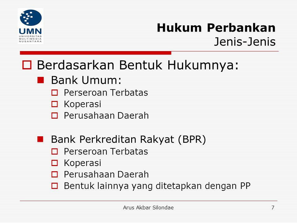 Arus Akbar Silondae7 Hukum Perbankan Jenis-Jenis  Berdasarkan Bentuk Hukumnya: Bank Umum:  Perseroan Terbatas  Koperasi  Perusahaan Daerah Bank Pe