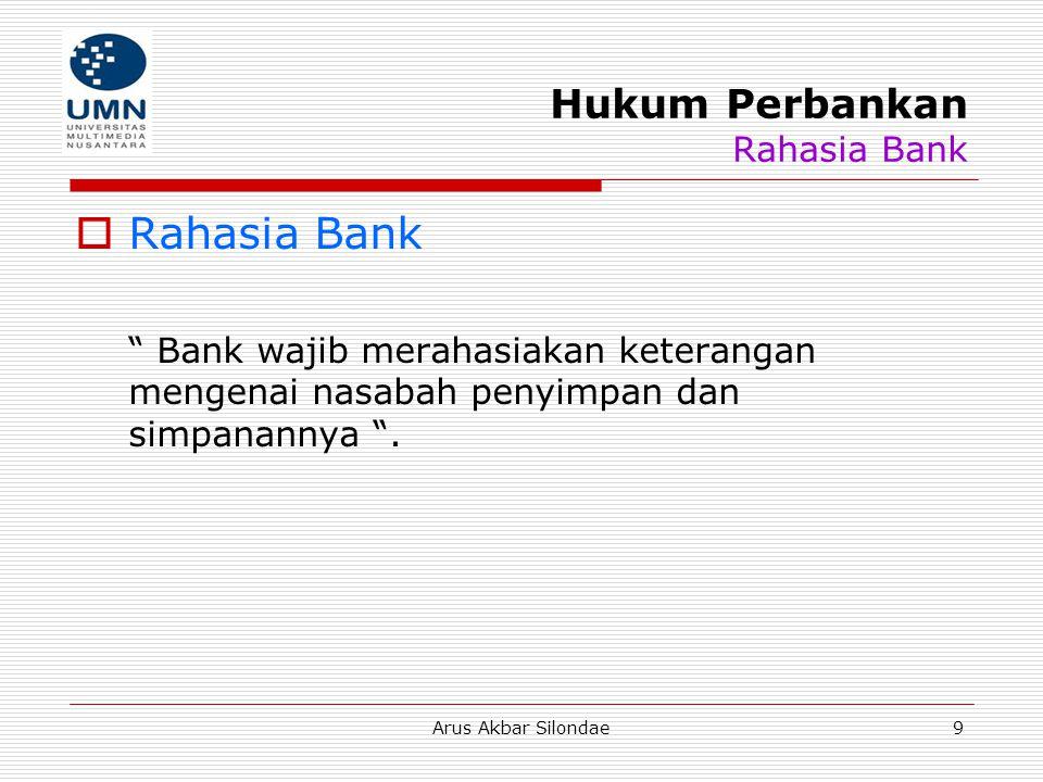 Arus Akbar Silondae10 Hukum Perbankan Rahasia Bank  Pengecualian Rahasia Bank: Untuk kepentingan perpajakan Untuk penyelesaian piutang bank Untuk kepentingan peradilan pidana Untuk kepentingan peradilan perdata antara bank dengan nasabahnya Dalam rangka tukar-menukar informasi antar bank Untuk kepentingan kewarisan