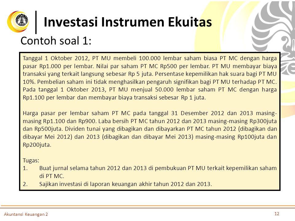 Investasi Instrumen Ekuitas 12 Akuntansi Keuangan 2 Tanggal 1 Oktober 2012, PT MU membeli 100.000 lembar saham biasa PT MC dengan harga pasar Rp1.000