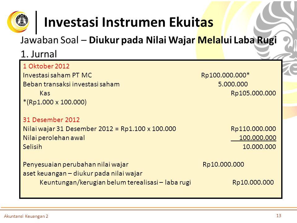 Investasi Instrumen Ekuitas 13 Akuntansi Keuangan 2 Jawaban Soal – Diukur pada Nilai Wajar Melalui Laba Rugi 1. Jurnal 1 Oktober 2012 Investasi saham