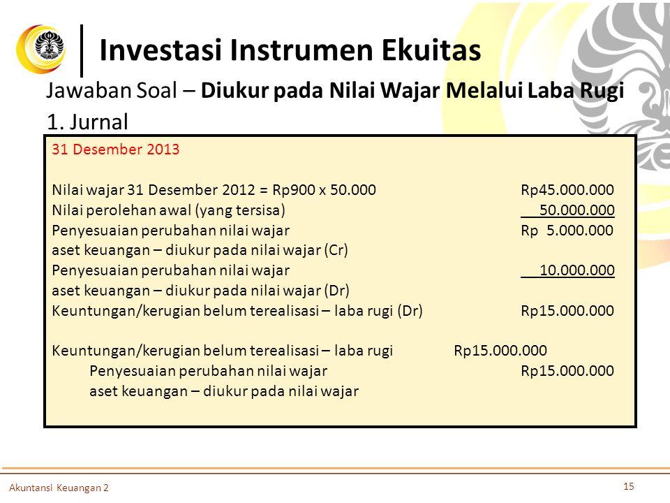 Investasi Instrumen Ekuitas 15 Akuntansi Keuangan 2 Jawaban Soal – Diukur pada Nilai Wajar Melalui Laba Rugi 1. Jurnal 31 Desember 2013 Nilai wajar 31