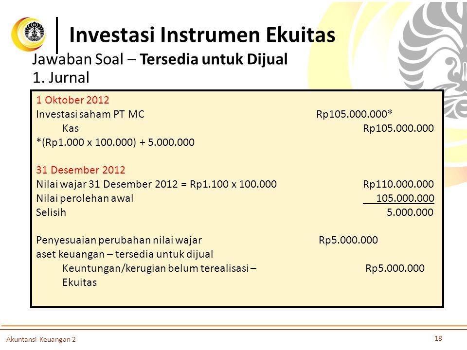 Investasi Instrumen Ekuitas 18 Akuntansi Keuangan 2 Jawaban Soal – Tersedia untuk Dijual 1. Jurnal 1 Oktober 2012 Investasi saham PT MC Rp105.000.000*