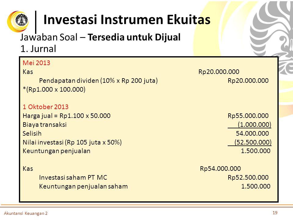 Investasi Instrumen Ekuitas 19 Akuntansi Keuangan 2 Jawaban Soal – Tersedia untuk Dijual 1. Jurnal Mei 2013 KasRp20.000.000 Pendapatan dividen (10% x