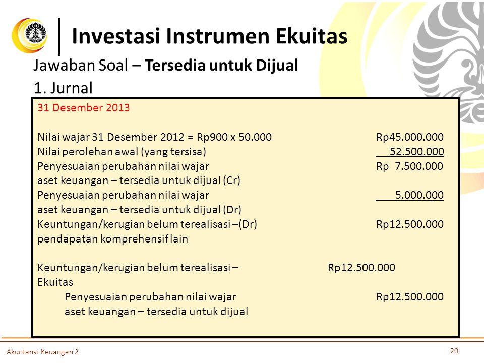 Investasi Instrumen Ekuitas 20 Akuntansi Keuangan 2 Jawaban Soal – Tersedia untuk Dijual 1. Jurnal 31 Desember 2013 Nilai wajar 31 Desember 2012 = Rp9
