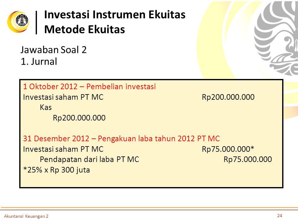Investasi Instrumen Ekuitas Metode Ekuitas 24 Akuntansi Keuangan 2 Jawaban Soal 2 1. Jurnal 1 Oktober 2012 – Pembelian investasi Investasi saham PT MC