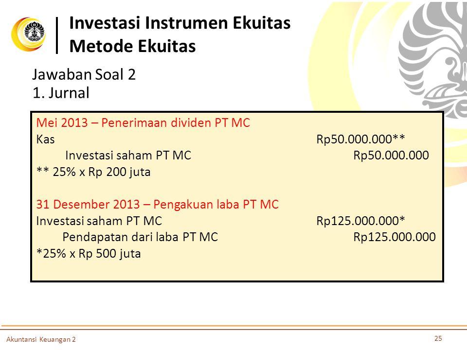 Investasi Instrumen Ekuitas Metode Ekuitas 25 Akuntansi Keuangan 2 Jawaban Soal 2 1. Jurnal Mei 2013 – Penerimaan dividen PT MC Kas Rp50.000.000** Inv