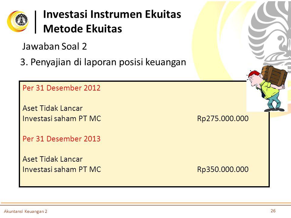 26 Akuntansi Keuangan 2 3. Penyajian di laporan posisi keuangan Per 31 Desember 2012 Aset Tidak Lancar Investasi saham PT MCRp275.000.000 Per 31 Desem