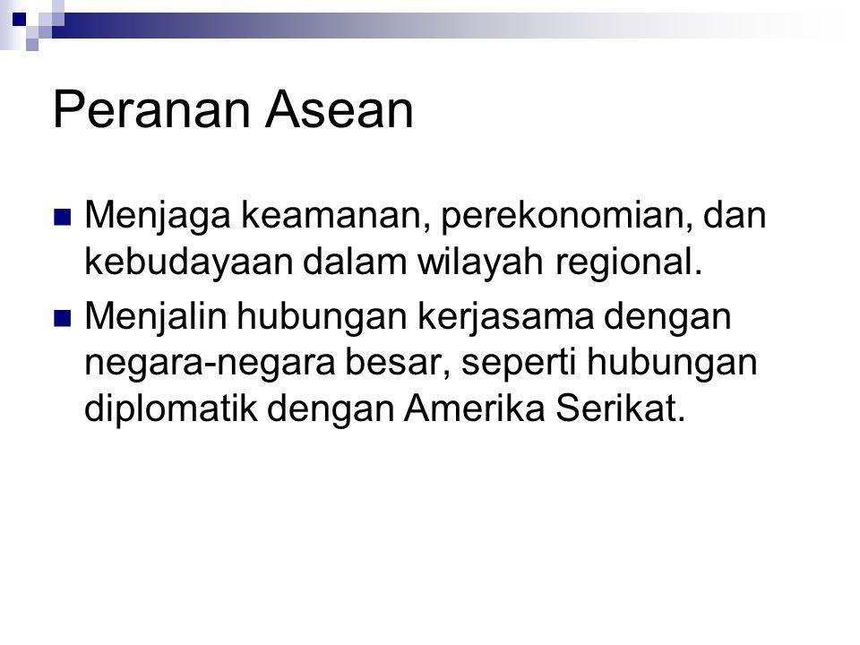 Peranan Asean Menjaga keamanan, perekonomian, dan kebudayaan dalam wilayah regional. Menjalin hubungan kerjasama dengan negara-negara besar, seperti h