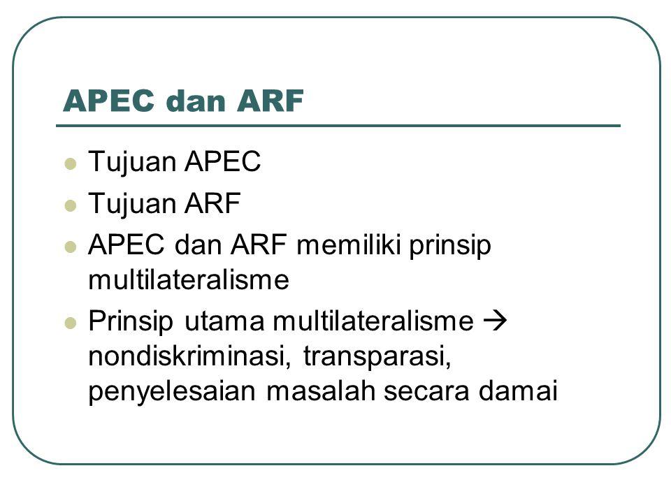 APEC dan ARF Tujuan APEC Tujuan ARF APEC dan ARF memiliki prinsip multilateralisme Prinsip utama multilateralisme  nondiskriminasi, transparasi, peny