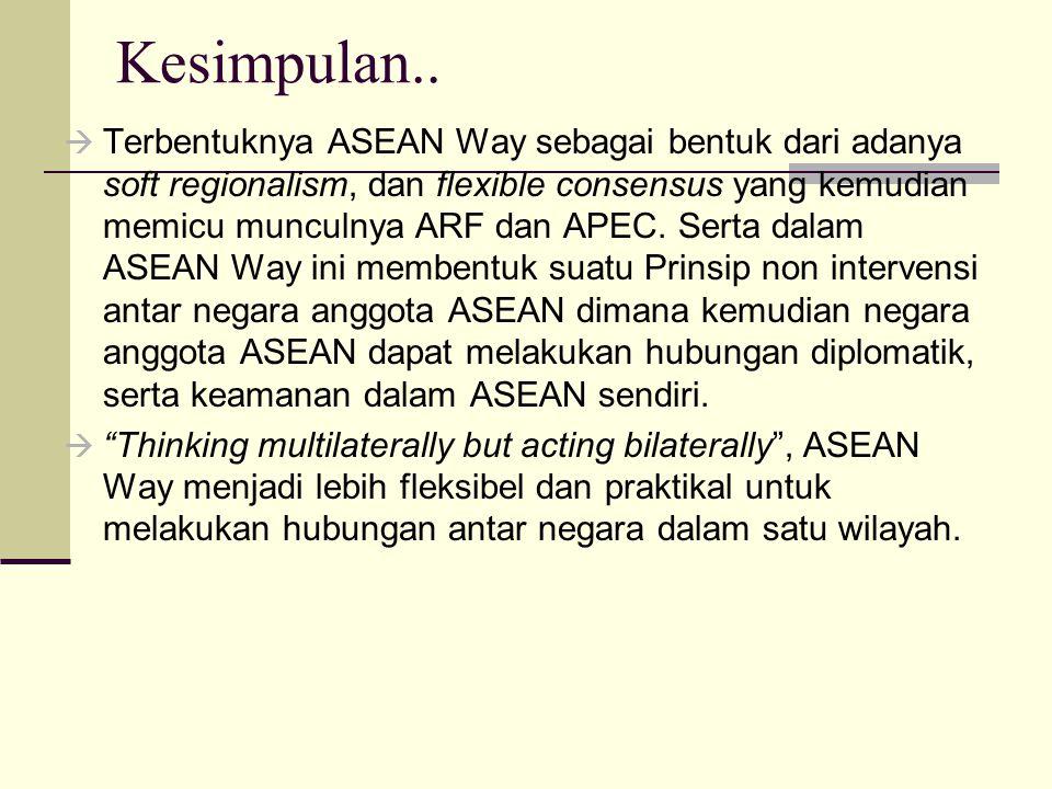 Kesimpulan..  Terbentuknya ASEAN Way sebagai bentuk dari adanya soft regionalism, dan flexible consensus yang kemudian memicu munculnya ARF dan APEC.