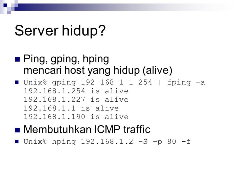 Server hidup? Ping, gping, hping mencari host yang hidup (alive) Unix% gping 192 168 1 1 254 | fping –a 192.168.1.254 is alive 192.168.1.227 is alive