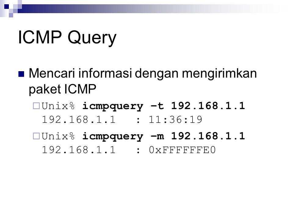 ICMP Query Mencari informasi dengan mengirimkan paket ICMP  Unix% icmpquery –t 192.168.1.1 192.168.1.1: 11:36:19  Unix% icmpquery –m 192.168.1.1 192