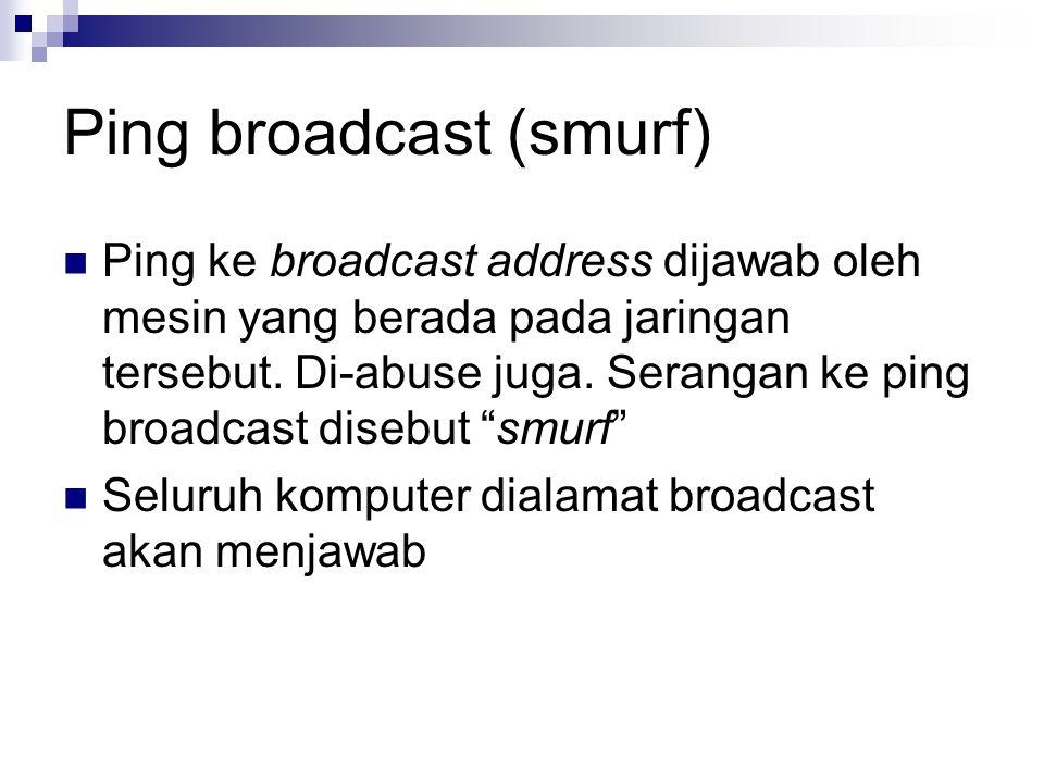 Ping broadcast (smurf) Ping ke broadcast address dijawab oleh mesin yang berada pada jaringan tersebut. Di-abuse juga. Serangan ke ping broadcast dise