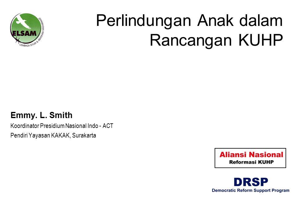 Perlindungan Anak dalam Rancangan KUHP Emmy. L. Smith Koordinator Presidium Nasional Indo - ACT Pendiri Yayasan KAKAK, Surakarta