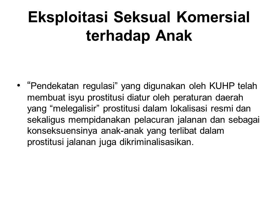 """Eksploitasi Seksual Komersial terhadap Anak """" Pendekatan regulasi"""" yang digunakan oleh KUHP telah membuat isyu prostitusi diatur oleh peraturan daerah"""