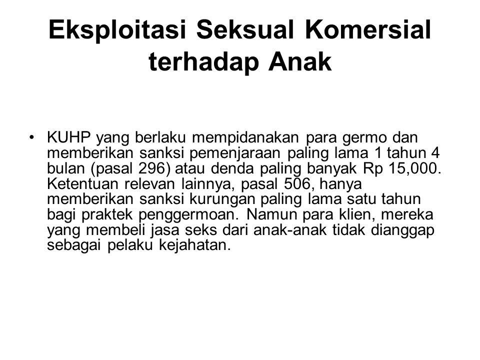 Eksploitasi Seksual Komersial terhadap Anak KUHP yang berlaku mempidanakan para germo dan memberikan sanksi pemenjaraan paling lama 1 tahun 4 bulan (pasal 296) atau denda paling banyak Rp 15,000.