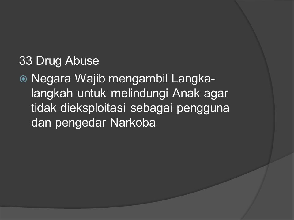 33 Drug Abuse  Negara Wajib mengambil Langka- langkah untuk melindungi Anak agar tidak dieksploitasi sebagai pengguna dan pengedar Narkoba