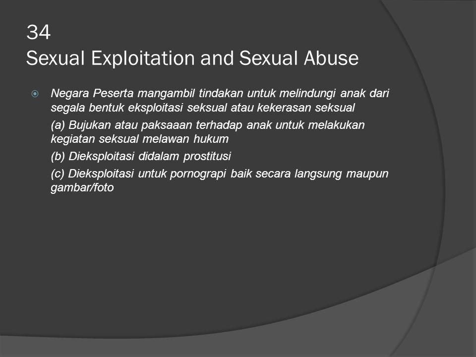 34 Sexual Exploitation and Sexual Abuse  Negara Peserta mangambil tindakan untuk melindungi anak dari segala bentuk eksploitasi seksual atau kekerasan seksual (a) Bujukan atau paksaaan terhadap anak untuk melakukan kegiatan seksual melawan hukum (b) Dieksploitasi didalam prostitusi (c) Dieksploitasi untuk pornograpi baik secara langsung maupun gambar/foto