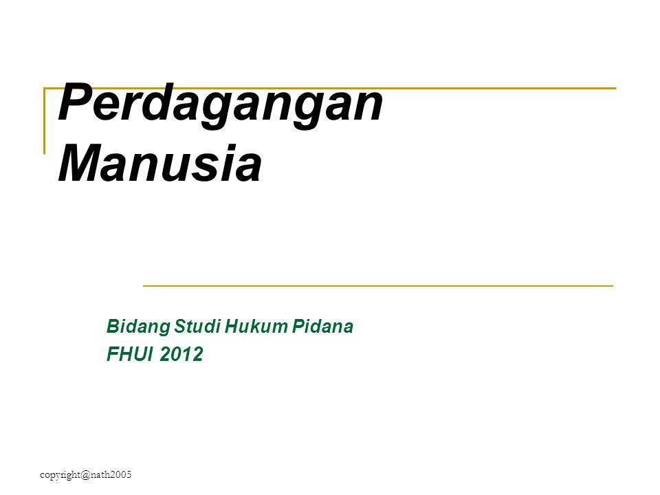 copyright@nath2005 Perdagangan Manusia Bidang Studi Hukum Pidana FHUI 2012