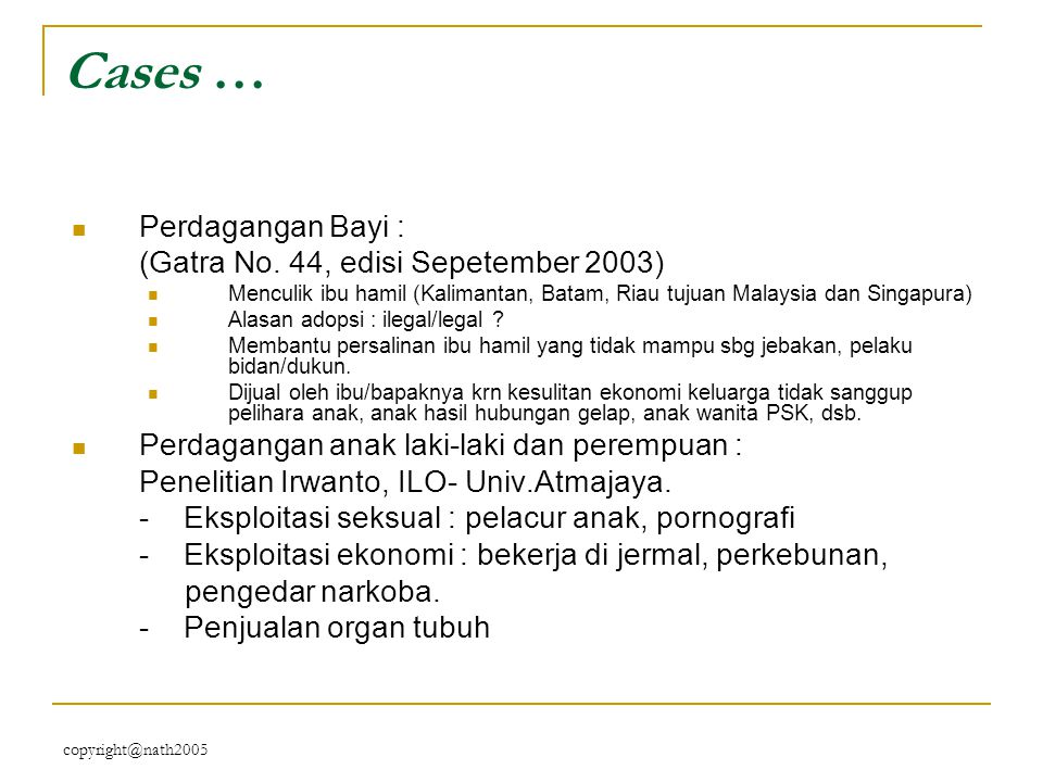 copyright@nath2005 Cases … Perdagangan Bayi : (Gatra No. 44, edisi Sepetember 2003) Menculik ibu hamil (Kalimantan, Batam, Riau tujuan Malaysia dan Si