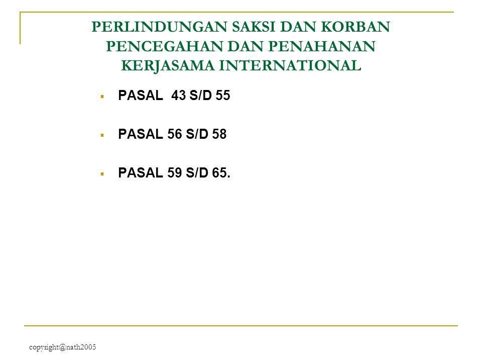 copyright@nath2005 PERLINDUNGAN SAKSI DAN KORBAN PENCEGAHAN DAN PENAHANAN KERJASAMA INTERNATIONAL  PASAL 43 S/D 55  PASAL 56 S/D 58  PASAL 59 S/D 6