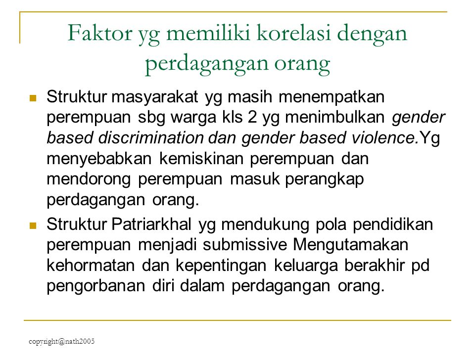 copyright@nath2005 Faktor yg memiliki korelasi dengan perdagangan orang Struktur masyarakat yg masih menempatkan perempuan sbg warga kls 2 yg menimbul
