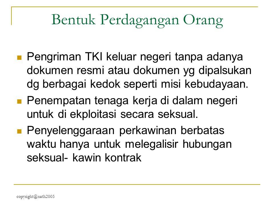 copyright@nath2005 Pelaku/traffickers : Individu : orang tua, suami, kerabat, keluarga, WNA berkedok misi sosial/budaya, bidan, dsb Kelompok : jaringan terorganisasi – sindikat, meliputi :  Perekrut : makelar, calo (WNI/WNA)  Agen tenaga kerja  kerabat/tetangga  Bidan/dukun beranak  Tokoh masyarakat  Petugas imigrasi  Petugas kelurahan (pemalsuan umur)  Aparat kepolisian.