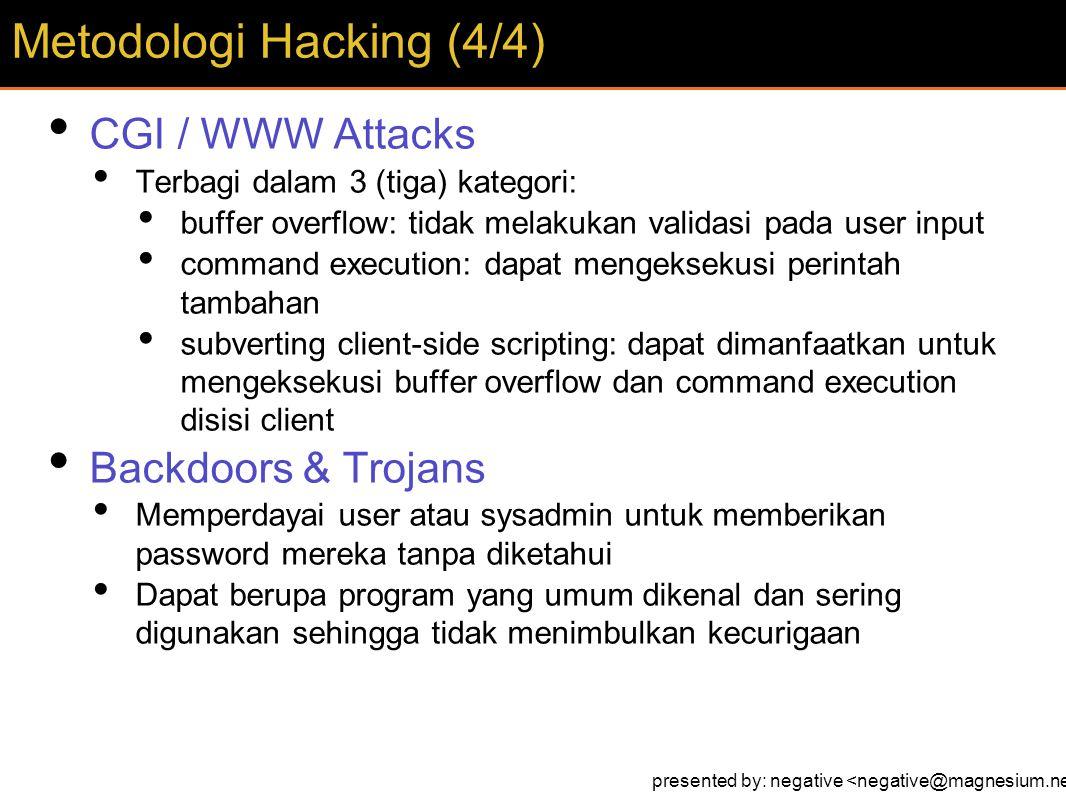 CGI / WWW Attacks Terbagi dalam 3 (tiga) kategori: buffer overflow: tidak melakukan validasi pada user input command execution: dapat mengeksekusi perintah tambahan subverting client-side scripting: dapat dimanfaatkan untuk mengeksekusi buffer overflow dan command execution disisi client Backdoors & Trojans Memperdayai user atau sysadmin untuk memberikan password mereka tanpa diketahui Dapat berupa program yang umum dikenal dan sering digunakan sehingga tidak menimbulkan kecurigaan Metodologi Hacking (4/4) presented by: negative