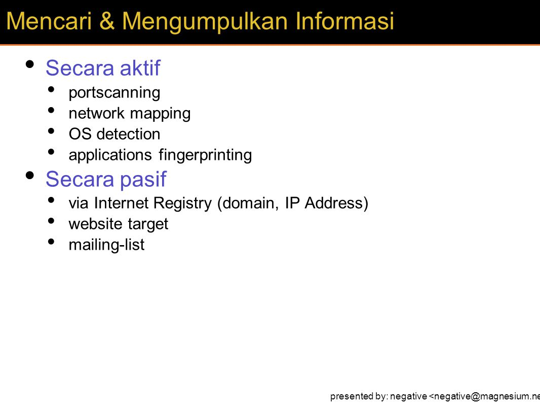 Secara aktif portscanning network mapping OS detection applications fingerprinting Secara pasif via Internet Registry (domain, IP Address) website target mailing-list Mencari & Mengumpulkan Informasi presented by: negative