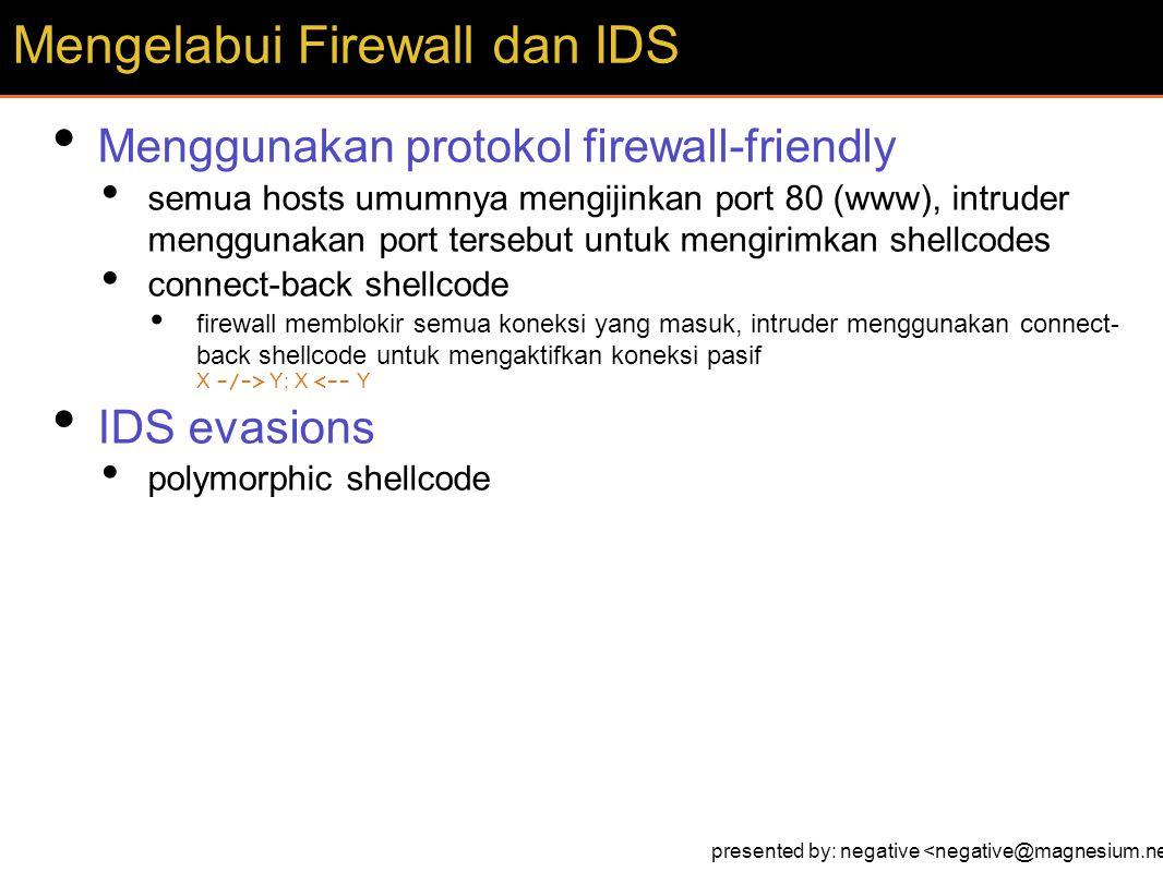Menggunakan protokol firewall-friendly semua hosts umumnya mengijinkan port 80 (www), intruder menggunakan port tersebut untuk mengirimkan shellcodes connect-back shellcode firewall memblokir semua koneksi yang masuk, intruder menggunakan connect- back shellcode untuk mengaktifkan koneksi pasif X -/-> Y; X <-- Y IDS evasions polymorphic shellcode Mengelabui Firewall dan IDS presented by: negative