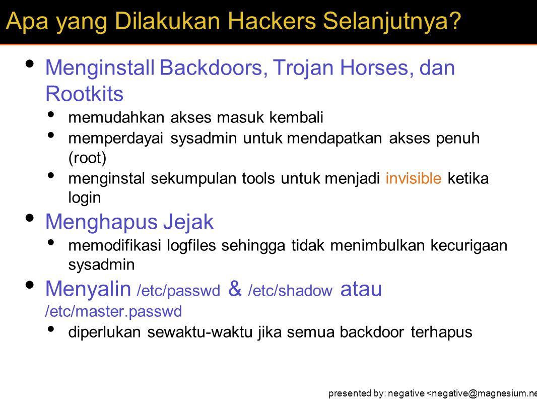 Menginstall Backdoors, Trojan Horses, dan Rootkits memudahkan akses masuk kembali memperdayai sysadmin untuk mendapatkan akses penuh (root) menginstal sekumpulan tools untuk menjadi invisible ketika login Menghapus Jejak memodifikasi logfiles sehingga tidak menimbulkan kecurigaan sysadmin Menyalin /etc/passwd & /etc/shadow atau /etc/master.passwd diperlukan sewaktu-waktu jika semua backdoor terhapus Apa yang Dilakukan Hackers Selanjutnya.