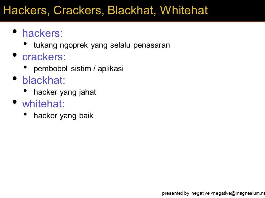 hackers: tukang ngoprek yang selalu penasaran crackers: pembobol sistim / aplikasi blackhat: hacker yang jahat whitehat: hacker yang baik Hackers, Crackers, Blackhat, Whitehat presented by: negative
