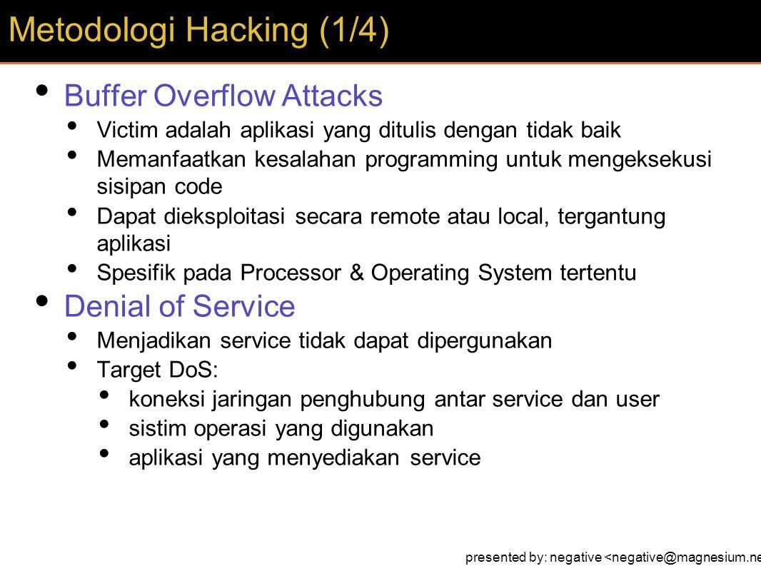 Buffer Overflow Attacks Victim adalah aplikasi yang ditulis dengan tidak baik Memanfaatkan kesalahan programming untuk mengeksekusi sisipan code Dapat dieksploitasi secara remote atau local, tergantung aplikasi Spesifik pada Processor & Operating System tertentu Denial of Service Menjadikan service tidak dapat dipergunakan Target DoS: koneksi jaringan penghubung antar service dan user sistim operasi yang digunakan aplikasi yang menyediakan service Metodologi Hacking (1/4) presented by: negative