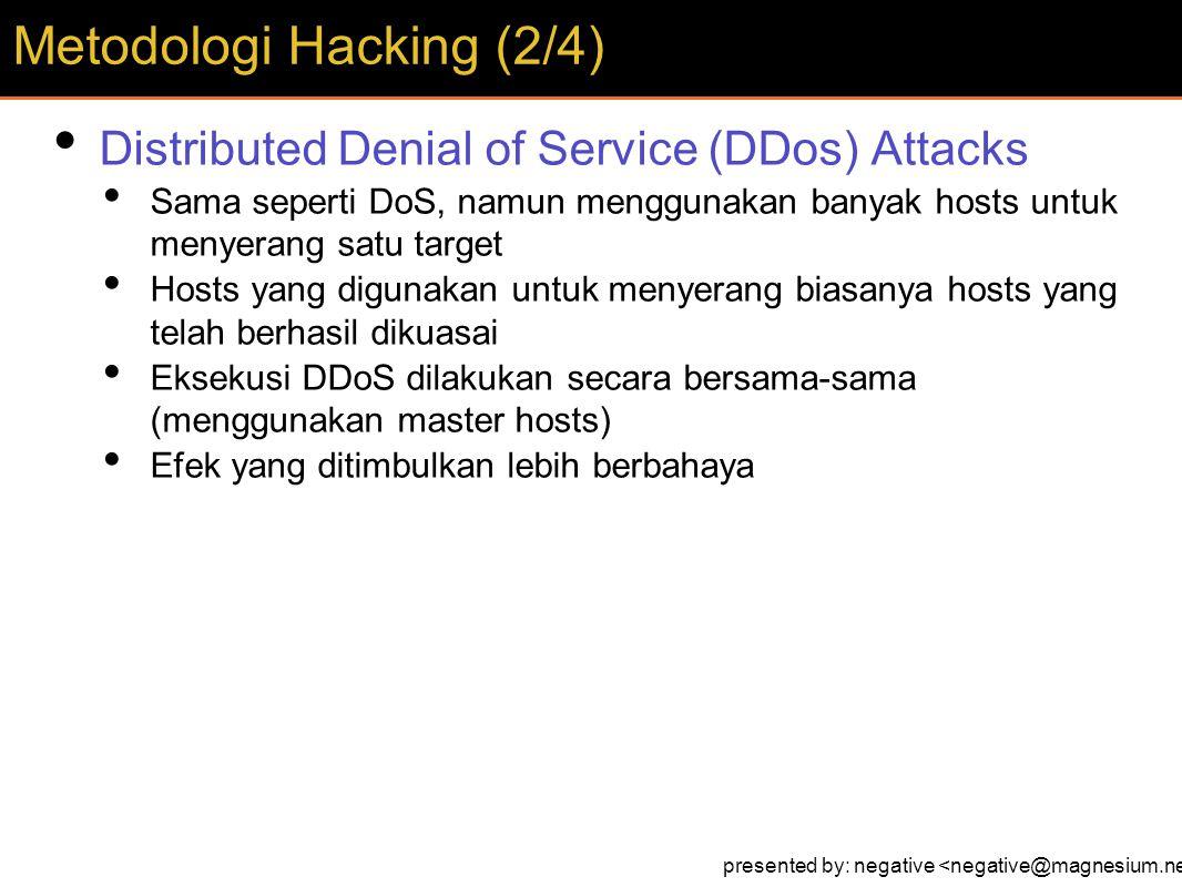 Distributed Denial of Service (DDos) Attacks Sama seperti DoS, namun menggunakan banyak hosts untuk menyerang satu target Hosts yang digunakan untuk menyerang biasanya hosts yang telah berhasil dikuasai Eksekusi DDoS dilakukan secara bersama-sama (menggunakan master hosts) Efek yang ditimbulkan lebih berbahaya Metodologi Hacking (2/4) presented by: negative