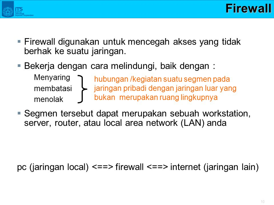 10Firewall  Firewall digunakan untuk mencegah akses yang tidak berhak ke suatu jaringan.  Bekerja dengan cara melindungi, baik dengan : Menyaring me