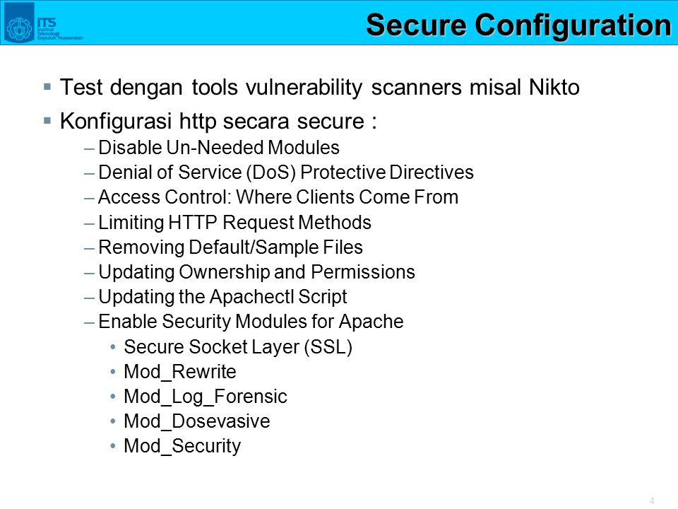 4 Secure Configuration  Test dengan tools vulnerability scanners misal Nikto  Konfigurasi http secara secure : –Disable Un-Needed Modules –Denial of
