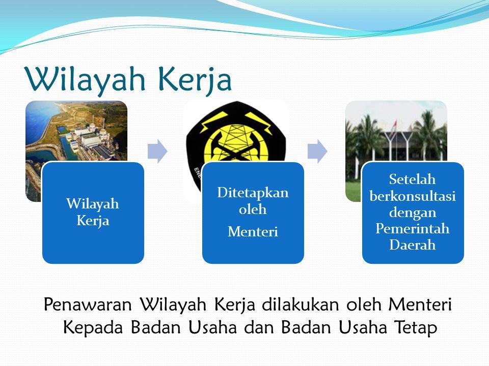 Wilayah Kerja Ditetapkan oleh Menteri Setelah berkonsultasi dengan Pemerintah Daerah Penawaran Wilayah Kerja dilakukan oleh Menteri Kepada Badan Usaha