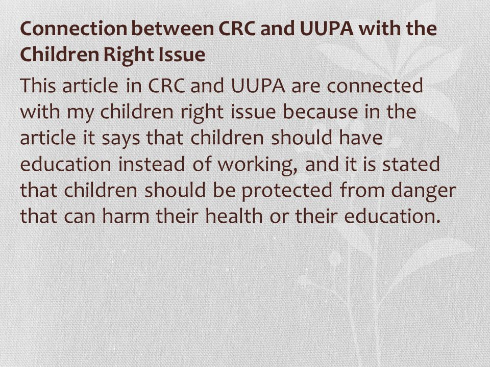 Connection between CRC and UUPA with the Children Right Issue This article in CRC and UUPA are connected with my children right issue because in the article it says that children should have education instead of working, and it is stated that children should be protected from danger that can harm their health or their education.