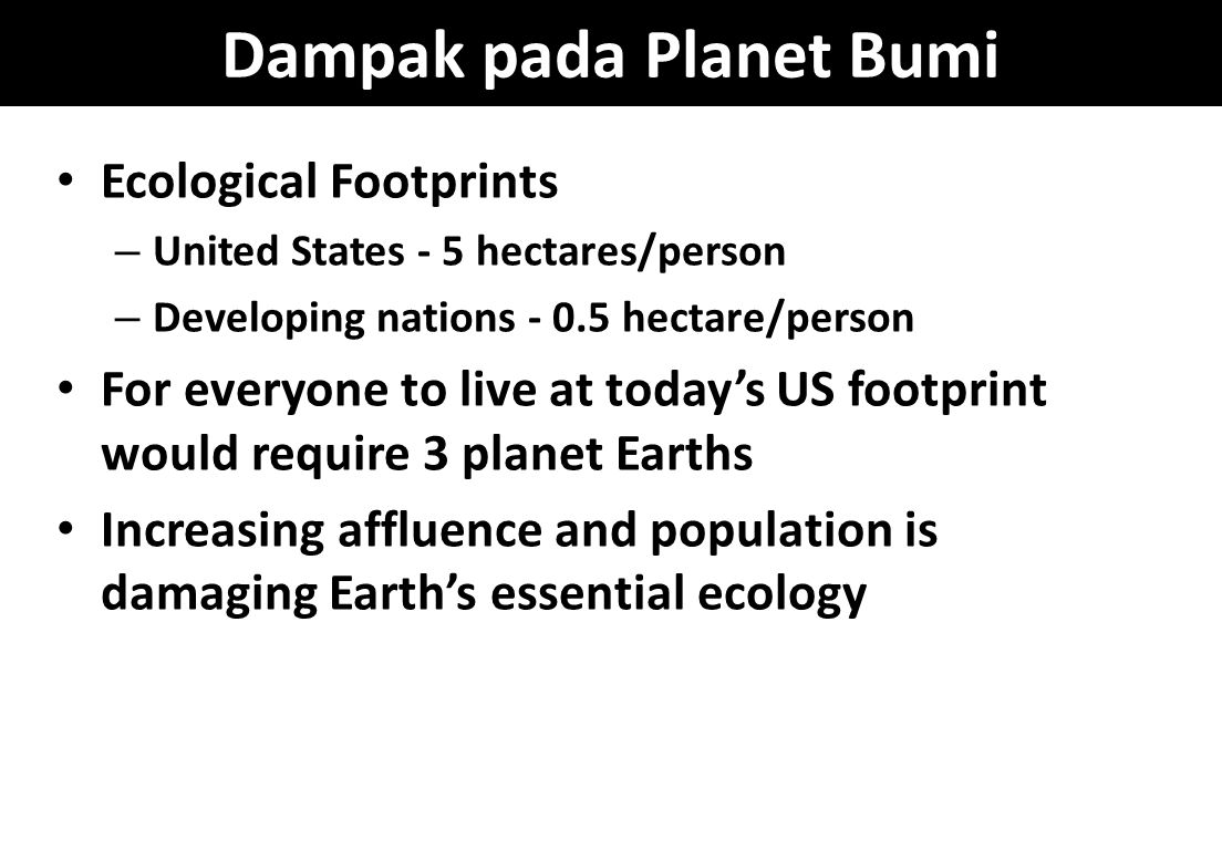 Dampak pada Planet Bumi Ecological Footprints – United States - 5 hectares/person – Developing nations - 0.5 hectare/person For everyone to live at to