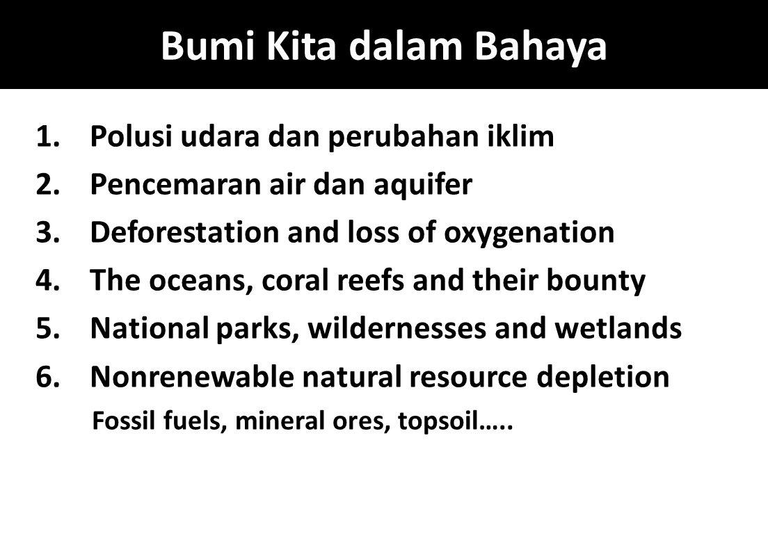 Bumi Kita dalam Bahaya 1.Polusi udara dan perubahan iklim 2.Pencemaran air dan aquifer 3.Deforestation and loss of oxygenation 4.The oceans, coral ree