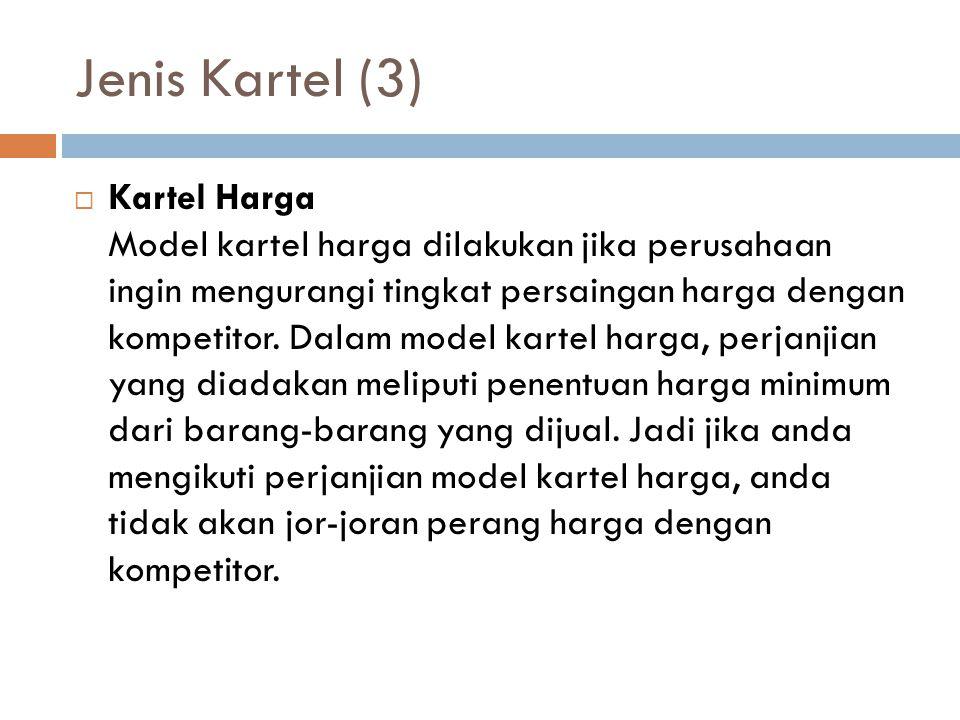 Jenis Kartel (3)  Kartel Harga Model kartel harga dilakukan jika perusahaan ingin mengurangi tingkat persaingan harga dengan kompetitor. Dalam model