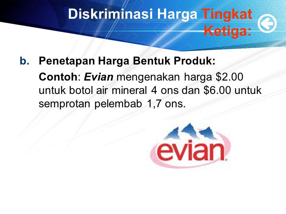 Diskriminasi Harga Tingkat Ketiga: b.Penetapan Harga Bentuk Produk: Contoh: Evian mengenakan harga $2.00 untuk botol air mineral 4 ons dan $6.00 untuk semprotan pelembab 1,7 ons.