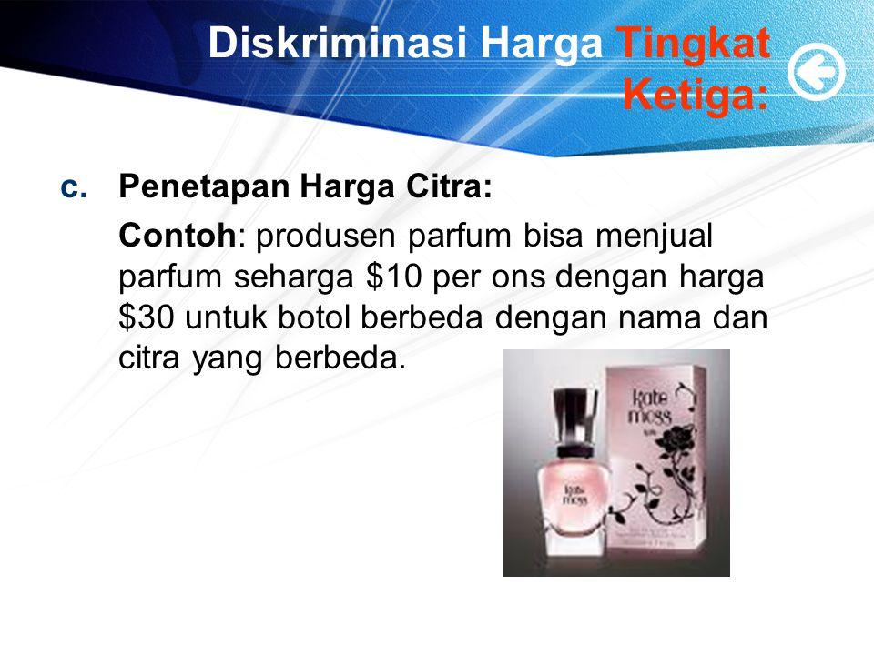 Diskriminasi Harga Tingkat Ketiga: c.Penetapan Harga Citra: Contoh: produsen parfum bisa menjual parfum seharga $10 per ons dengan harga $30 untuk botol berbeda dengan nama dan citra yang berbeda.