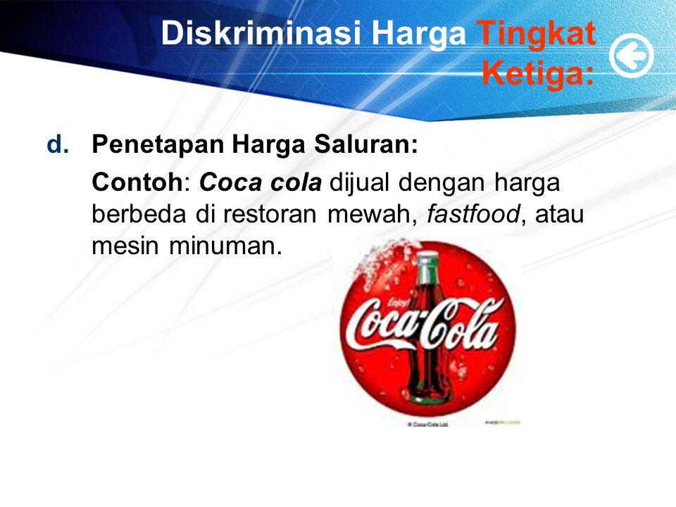 Diskriminasi Harga Tingkat Ketiga: d.Penetapan Harga Saluran: Contoh: Coca cola dijual dengan harga berbeda di restoran mewah, fastfood, atau mesin minuman.