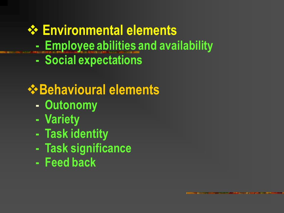  Environmental elements - Employee abilities and availability - Social expectations  Behavioural elements - Outonomy - Variety - Task identity - Tas