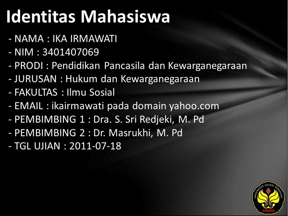 Identitas Mahasiswa - NAMA : IKA IRMAWATI - NIM : 3401407069 - PRODI : Pendidikan Pancasila dan Kewarganegaraan - JURUSAN : Hukum dan Kewarganegaraan - FAKULTAS : Ilmu Sosial - EMAIL : ikairmawati pada domain yahoo.com - PEMBIMBING 1 : Dra.