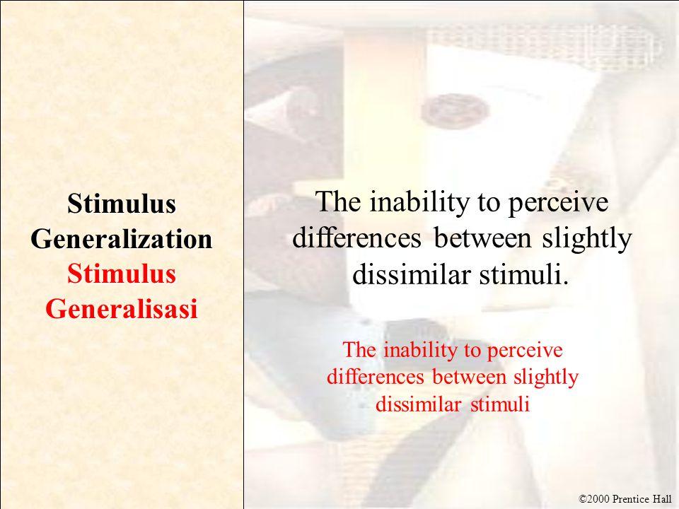©2000 Prentice Hall Stimulus Generalization StimulusGeneralisasi The inability to perceive differences between slightly dissimilar stimuli.