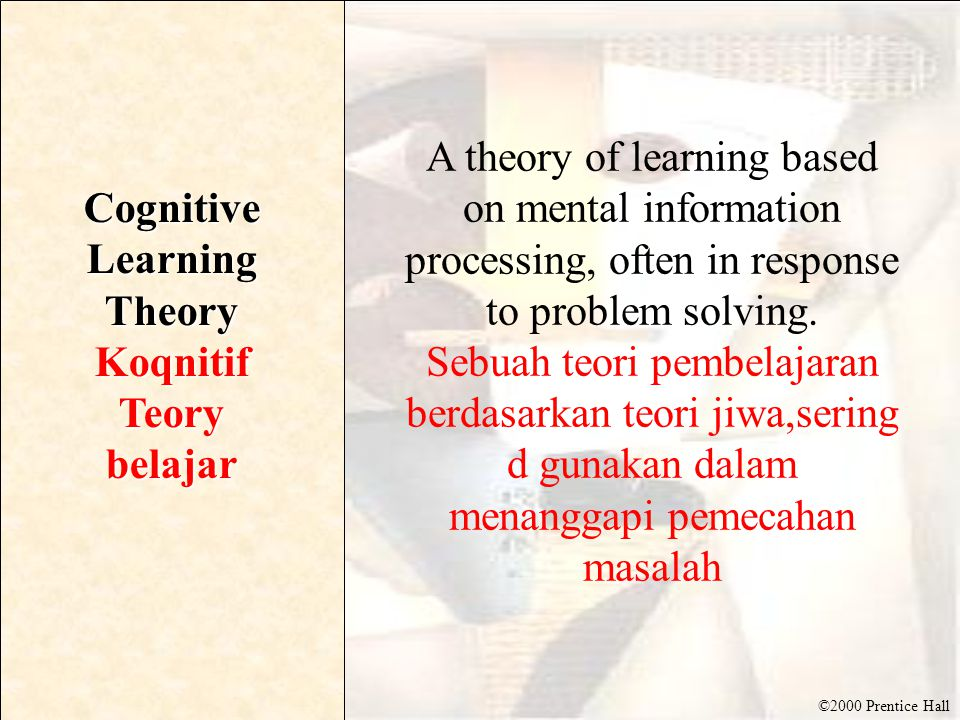 ©2000 Prentice Hall Cognitive Learning Theory KoqnitifTeorybelajar A theory of learning based on mental information processing, often in response to problem solving.